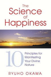 The Science of Happiness - 10 Principles for Manifesting Your Divine Nature ebook by Ryuho Okawa