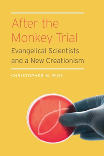 After the Monkey Trial - Evangelical Scientists and a New Creationism eBook by Christopher M. Rios
