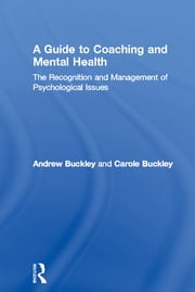 A Guide to Coaching and Mental Health - The Recognition and Management of Psychological Issues ebook by Andrew Buckley, Carole Buckley