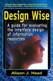 Design Wise: A Guide for Evaluating the Interface Design of Information Resources ebook by Head, Alison J.