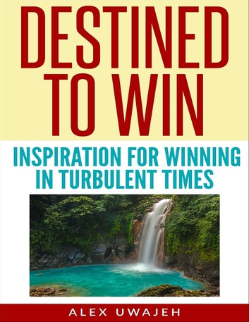 Destined to Win: Inspiration for Winning in Turbulent Times ebook by Alex Uwajeh