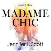 Lessons from Madame Chic - 20 Stylish Secrets I Learned While Living in Paris audiobook by Jennifer L. Scott
