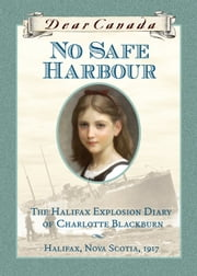 Dear Canada: No Safe Harbour - The Halifax Explosion Diary of Charlotte Blackburn, Halifax, Nova Scotia, 1917 ebook by Julie Lawson