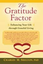 Gratitude Factor, The: Enhancing Your Life through Grateful Living ebook by Charles M. Shelton, PhD