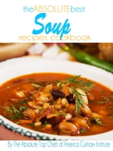 The Absolute Best Soup Recipes Cookbook ebook by The Absolute Top Chefs of America Culinary Institute