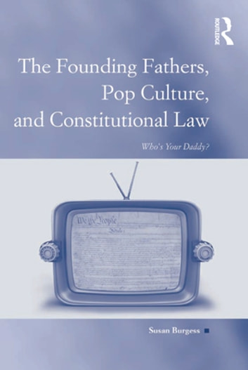 The Founding Fathers, Pop Culture, and Constitutional Law - Who's Your Daddy? ebook by Susan Burgess