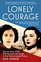 Lonely Courage - The true story of the SOE heroines who fought to free Nazi-occupied France ebook by Rick Stroud