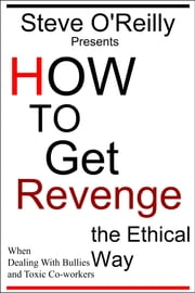 How to Get Revenge the Ethical Way When Dealing With Bullies and Toxic Co-workers ebook by Steve O'Reilly