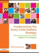 Implementing the Every Child Matters Strategy - The Essential Guide for School Leaders and Managers ebook by Rita Cheminais