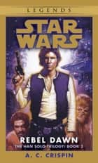 Rebel Dawn: Star Wars Legends (The Han Solo Trilogy) ebook by A.C. Crispin