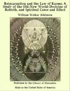 Reincarnation and The Law of Karma: A Study of The Old-New World-Doctrine of Rebirth, and Spiritual Cause and Effect ebook by William Walker Atkinson