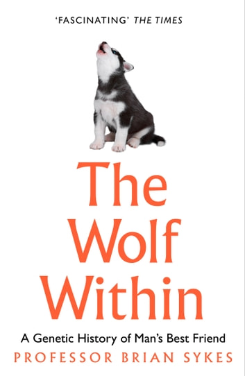 The Wolf Within: The Astonishing Evolution of the Wolf into Man's Best Friend ebook by Professor Bryan Sykes