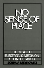 No Sense of Place: The Impact of Electronic Media on Social Behavior ebook by Joshua Meyrowitz