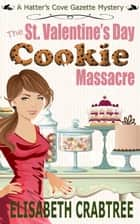 The St. Valentine's Cookie Massacre - Hatter's Cove Gazette Mystery, #1 ebook by Elisabeth Crabtree
