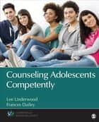 Counseling Adolescents Competently ebook by Lee A. Underwood,Frances L. L. Dailey