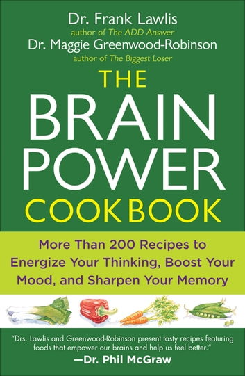 The Brain Power Cookbook - More Than 200 Recipes to Energize Your Thinking, Boost YourMood, and Sharpen You r Memory ebook by Maggie Greenwood-Robinson,Dr. Frank Lawlis