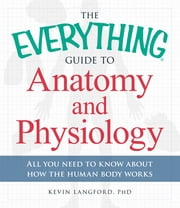The Everything Guide to Anatomy and Physiology - All You Need to Know about How the Human Body Works ebook by Kevin Langford