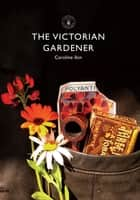 The Victorian Gardener ebook by Caroline Ikin
