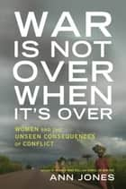 War Is Not Over When It's Over - Women Speak Out from the Ruins of War ebook by Ann Jones