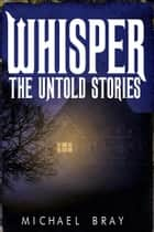 Whisper: The Untold Stories - Whisper series ebook by Michael Bray