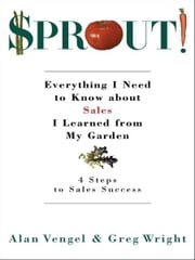 Sprout! - Everything I Need to Know about Sales I Learned from My Garden ebook by Alan Vengel,Greg Wright
