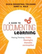 A Guide to Documenting Learning - Making Thinking Visible, Meaningful, Shareable, and Amplified ebook by Silvia Rosenthal Tolisano, Janet A. Hale