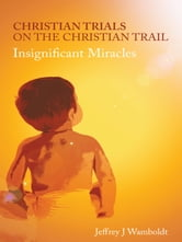 Christian Trials on the Christian Trail - Insignificant Miracles ebook by Jeffrey J Wamboldt