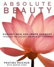 Absolute Beauty - Radiant Skin and Inner Harmony Through the Ancient Secrets of Ayurveda ebook by Pratima Raichur,Mariam Cohn