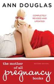 The Mother of All Pregnancy Books 2nd edition - An All-Canadian Guide to Conception, Birth and Everything in Between ebook by Ann Douglas