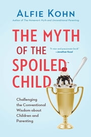 The Myth of the Spoiled Child - Challenging the Conventional Wisdom about Children and Parenting ebook by Alfie Kohn