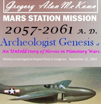 Mars Station Mission. 2057 to 2061 AD. Archeologist Genesis. - The Untold story of Heroes in Planetary Wars. ebook by Gregory Alan McKown