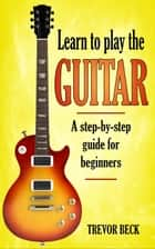 Learn to Play the Guitar: A Step-by-Step Guide for Beginners ebook by Trevor Beck