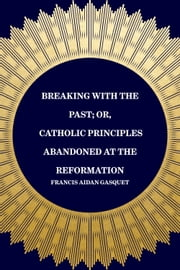 Breaking with the Past; Or, Catholic Principles Abandoned at the Reformation ebook by Francis Aidan Gasquet