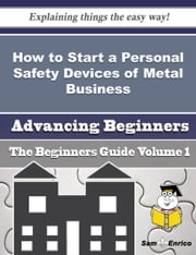 How to Start a Personal Safety Devices of Metal Business (Beginners Guide) - How to Start a Personal Safety Devices of Metal Business (Beginners Guide) ebook by Jessenia Ketchum