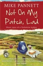 Not On My Patch, Lad - More Tales of a Yorkshire Bobby eBook by Mike Pannett
