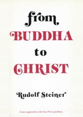 From Buddha to Christ: A New Approach to the East-West Problem ebook by Rudolf Steiner