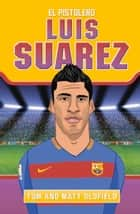Luis Suarez: El Pistolero ebook by Matt Oldfield, Tom Oldfield