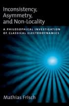 Inconsistency, Asymmetry, and Non-Locality - A Philosophical Investigation of Classical Electrodynamics ebook by Mathias Frisch