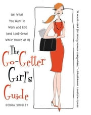 The Go-Getter Girl's Guide - Get What You Want in Work and Life (and Look Great While You're at It) ebook by Debra Shigley