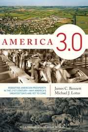 America 3.0 - Rebooting American Prosperity in the 21st Century-Why America's Greatest Days Are Yet to Come ebook by James C. Bennett,Michael J. Lotus