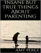 Insane But True Things About Parenting ebook by Amy Perez
