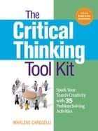 The Critical Thinking Toolkit - Spark Your Team's Creativity with 35 Problem Solving Activities ebook by Dr. Marlene Caroselli