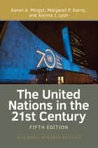 The United Nations in the 21st Century ebook by Margaret P Karns, Alynna Lyon, Karen Mingst