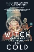 The Witch Who Came In From The Cold: The Complete Season 1 ebook by Lindsay Smith, Max Gladstone, Cassandra Rose Clarke,...
