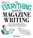 The Everything Guide To Magazine Writing - From Writing Irresistible Queries to Landing Your First Assignment-all You Need to Build a Successful Career ebook by Kim Kavin