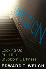 Depression - Looking Up from the Stubborn Darkness ebook by Edward T. Welch