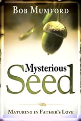 Mysterious Seed: Maturing in Father's Love ebook by Bob Mumford