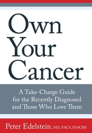 Own Your Cancer - A Take-Charge Guide for the Recently Diagnosed and Those Who Love Them ebook by Peter Edelstein