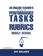 English Teacher's Guide to Performance Tasks and Rubrics - Middle School ebook by Amy Benjamin