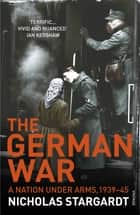 The German War - A Nation Under Arms, 1939–45 eBook by Nicholas Stargardt